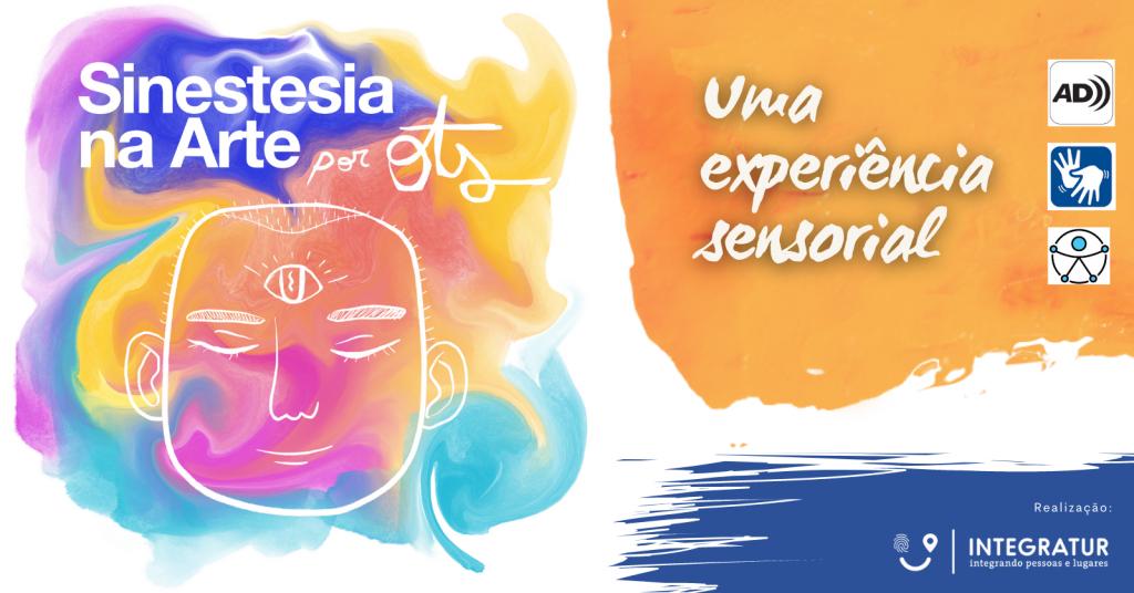 Banner retangular, escrito em branco. À esquerda, aquarela nas cores amarelo, azul, laranja, rosa e roxo escrito por cima: Sinestesia na Arte por Ots um desenho estilizado de um rosto parecido com Buda, bem delineado: orelhas, olhos fechados, sobrancelha, nariz e boca com um terceiro olho no centro da testa. Na direita superior, sobre uma aquarela laranja: Uma experiência Sensorial, com os logos de Áudio Descrição, Libras e Universal de Acessibilidade. No rodapé à direita, sobre um traço de tinta azul, como se fosse um pincel largo: Realização e logo da Integratur branco. Fim da descrição.